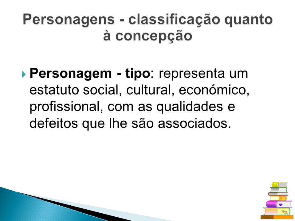 Personagem - tipo: representa um estatuto social, cultural, económico, profissional, com as qualidades e defeitos que lhe são associados.