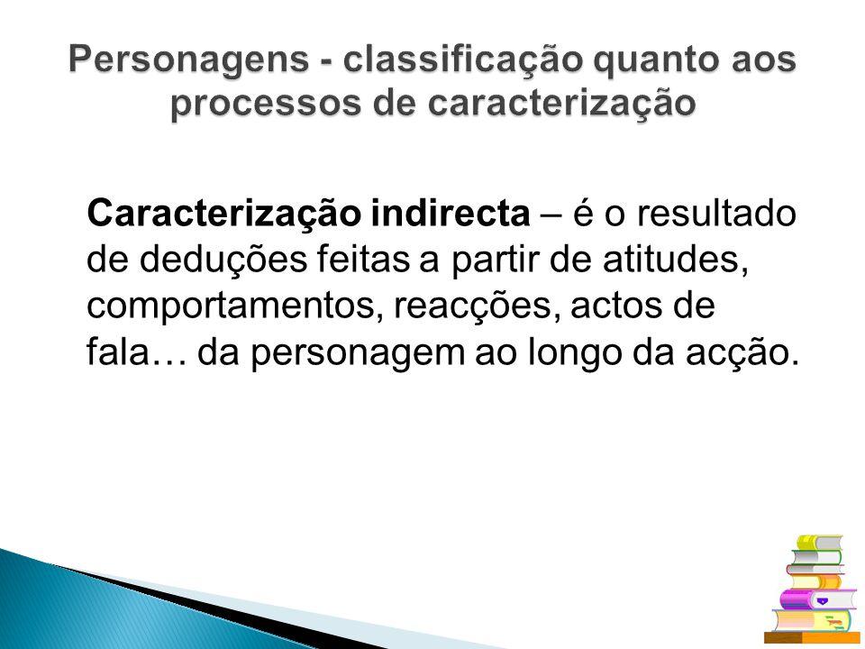 Caracterização indirecta – é o resultado de deduções feitas a partir de atitudes, comportamentos, reacções, actos de fala… da personagem ao longo da a