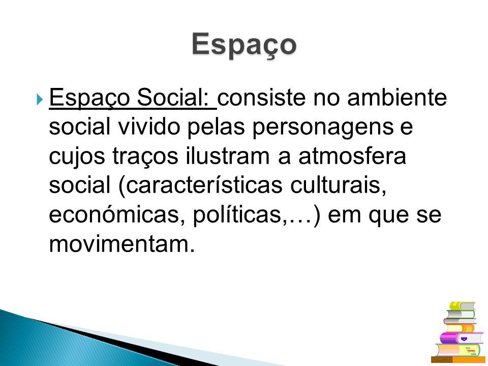 Espaço Social: consiste no ambiente social vivido pelas personagens e cujos traços ilustram a atmosfera social (características culturais, económicas,