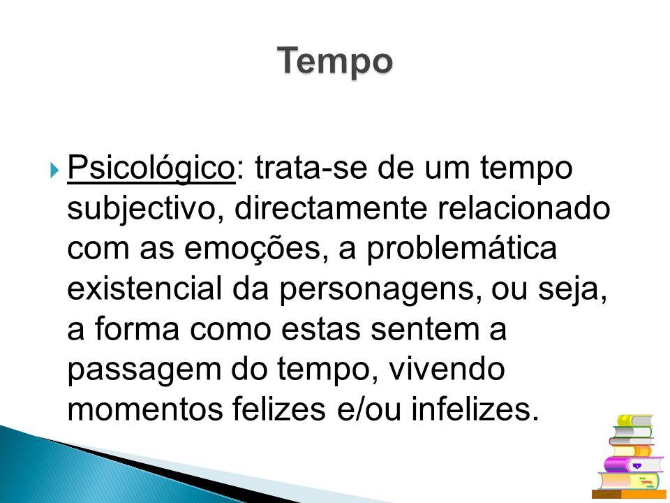 Psicológico: trata-se de um tempo subjectivo, directamente relacionado com as emoções, a problemática existencial da personagens, ou seja, a forma com