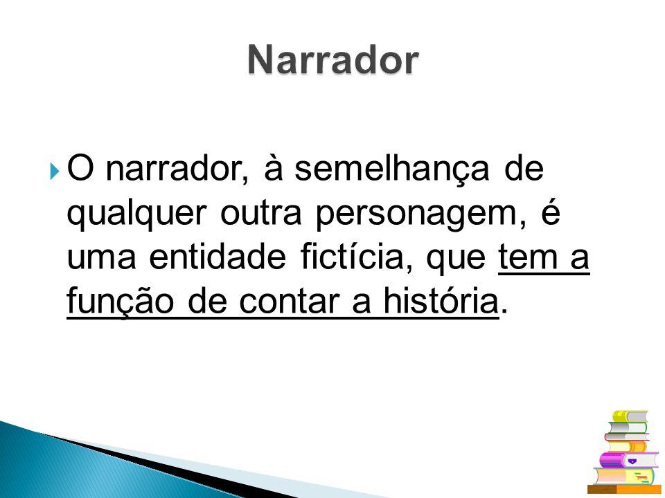 O narrador, à semelhança de qualquer outra personagem, é uma entidade fictícia, que tem a função de contar a história.
