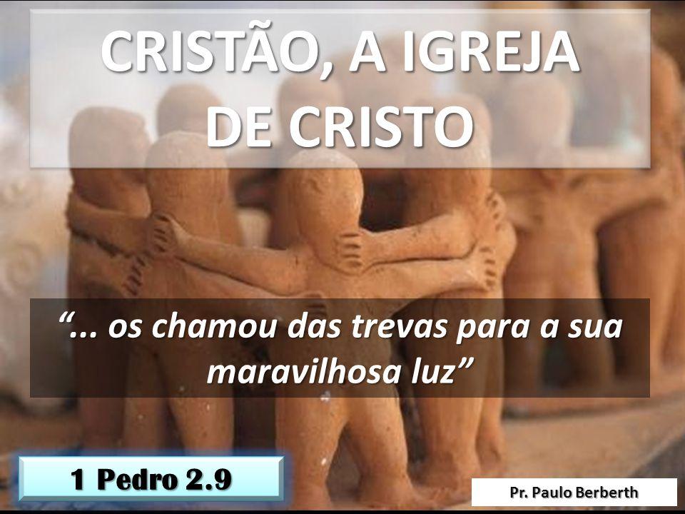 Pr. Paulo Berberth 1 Pedro 2.9 CRISTÃO, A IGREJA DE CRISTO CRISTÃO, A IGREJA DE CRISTO... os chamou das trevas para a sua maravilhosa luz