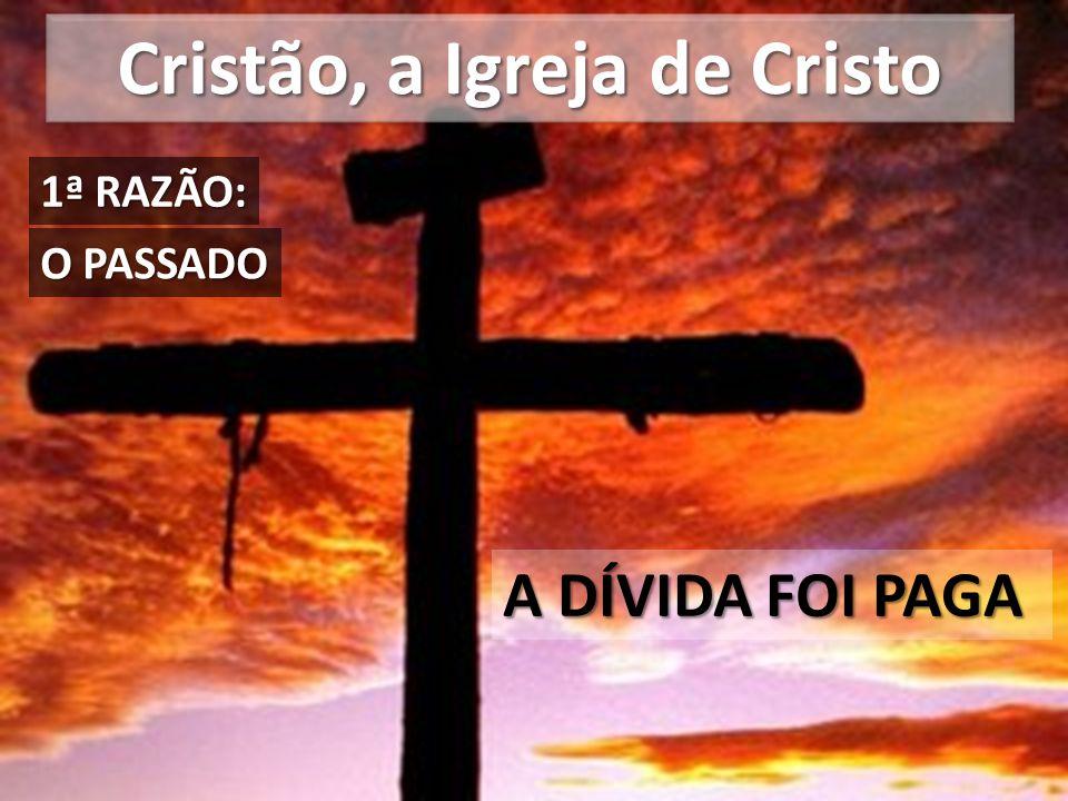 Cristão, a Igreja de Cristo A DÍVIDA FOI PAGA O PASSADO 1ª RAZÃO: