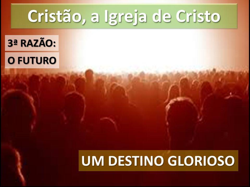 Cristão, a Igreja de Cristo UM DESTINO GLORIOSO O FUTURO 3ª RAZÃO: