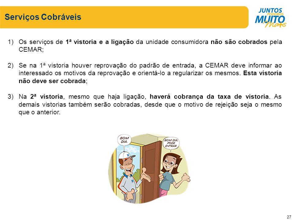 Serviços Cobráveis 1)Os serviços de 1ª vistoria e a ligação da unidade consumidora não são cobrados pela CEMAR; 2)Se na 1ª vistoria houver reprovação