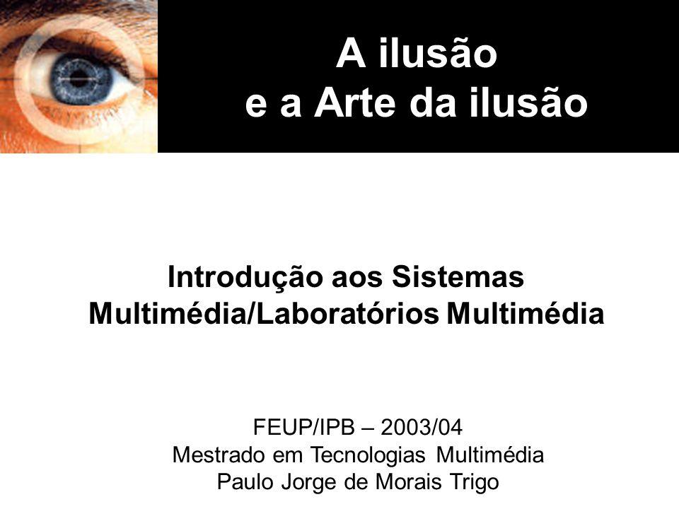 A ilusão e a Arte da ilusão Introdução aos Sistemas Multimédia/Laboratórios Multimédia FEUP/IPB – 2003/04 Mestrado em Tecnologias Multimédia Paulo Jor
