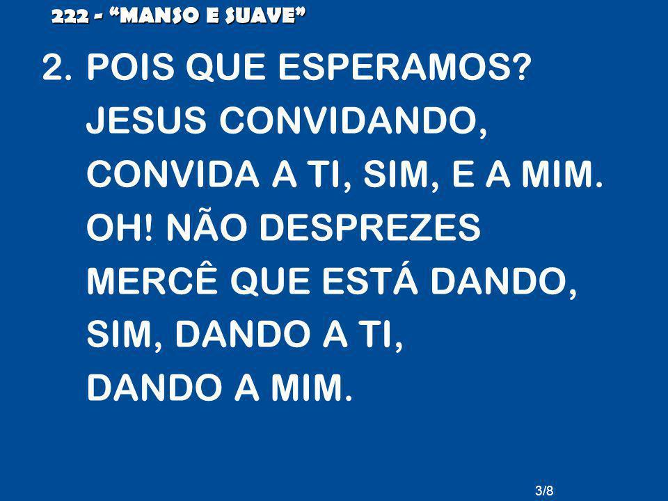 VEM JÁ, VEM JÁ.ALMA CANSADA, VEM JÁ. MANSO E SUAVE JESUS, CONVIDANDO, CHAMA: Ó PECADOR, VEM.