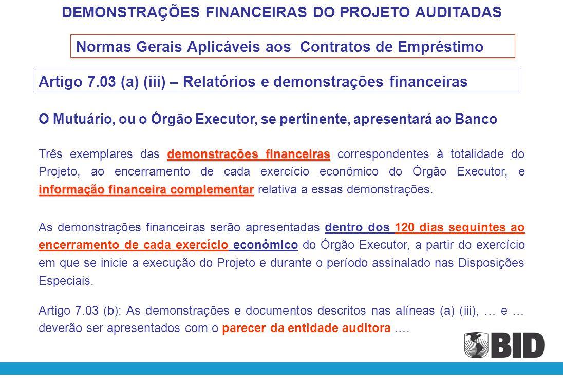 DEMONSTRAÇÕES FINANCEIRAS DO PROJETO AUDITADAS Cláusula 5.02 – Auditorias (a) Com relação ao estabelecido no Artigo 7.03 das Normas Gerais, durante o período de execução do Programa, as demonstrações financeiras do mesmo serão apresentadas anualmente, devidamente auditadas por uma firma de auditoria externa independente ou por Órgão de Controle Externo.