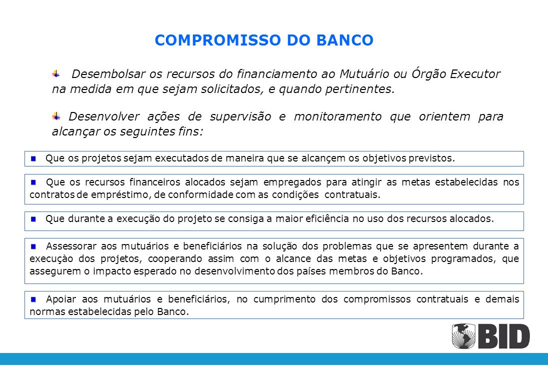 COMPROMISSO DO BANCO Desenvolver ações de supervisão e monitoramento que orientem para alcançar os seguintes fins: Que os projetos sejam executados de maneira que se alcançem os objetivos previstos.