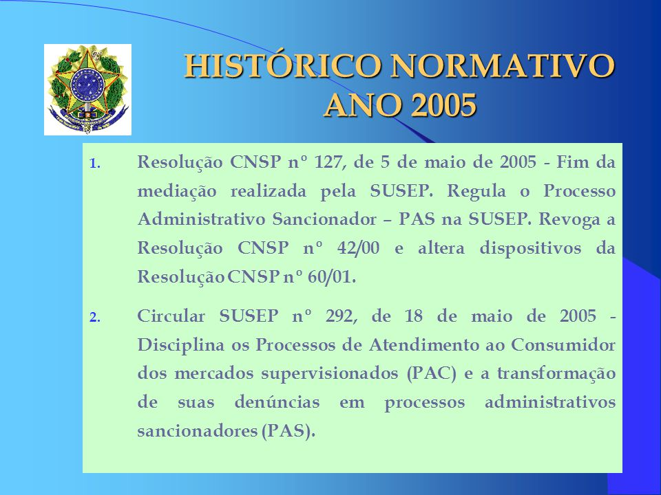 HISTÓRICO NORMATIVO ANO 2005 1. Resolução CNSP nº 127, de 5 de maio de 2005 - Fim da mediação realizada pela SUSEP. Regula o Processo Administrativo S