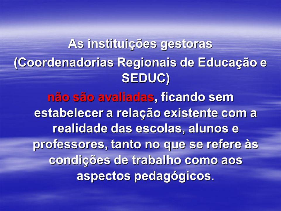 As instituições gestoras (Coordenadorias Regionais de Educação e SEDUC) não são avaliadas, ficando sem estabelecer a relação existente com a realidade