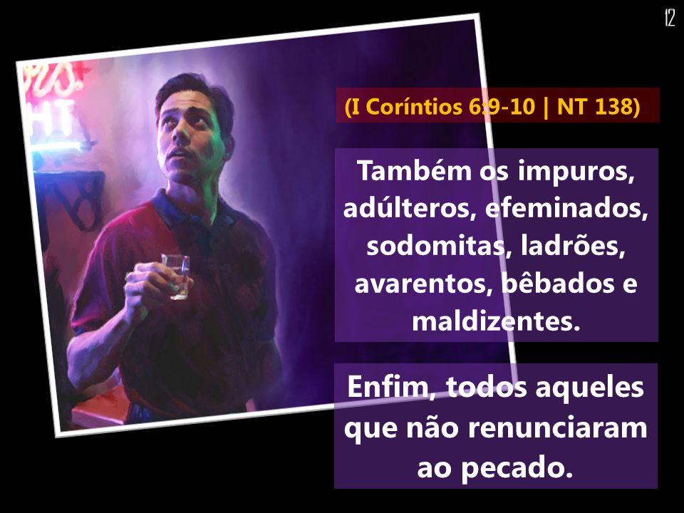 Também os impuros, adúlteros, efeminados, sodomitas, ladrões, avarentos, bêbados e maldizentes. Enfim, todos aqueles que não renunciaram ao pecado. (I