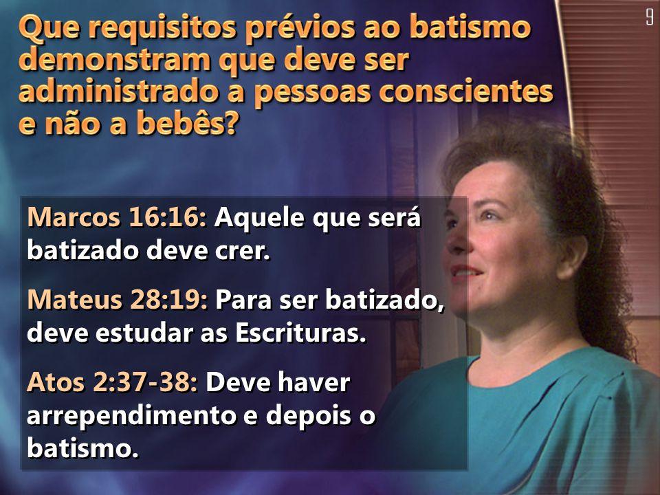 Marcos 16:16: Aquele que será batizado deve crer. Mateus 28:19: Para ser batizado, deve estudar as Escrituras. Atos 2:37-38: Deve haver arrependimento