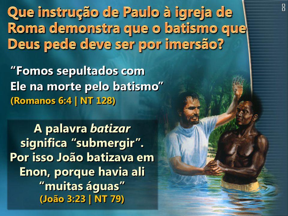 Fomos sepultados com Ele na morte pelo batismo (Romanos 6:4 | NT 128) A palavra batizar significa submergir.