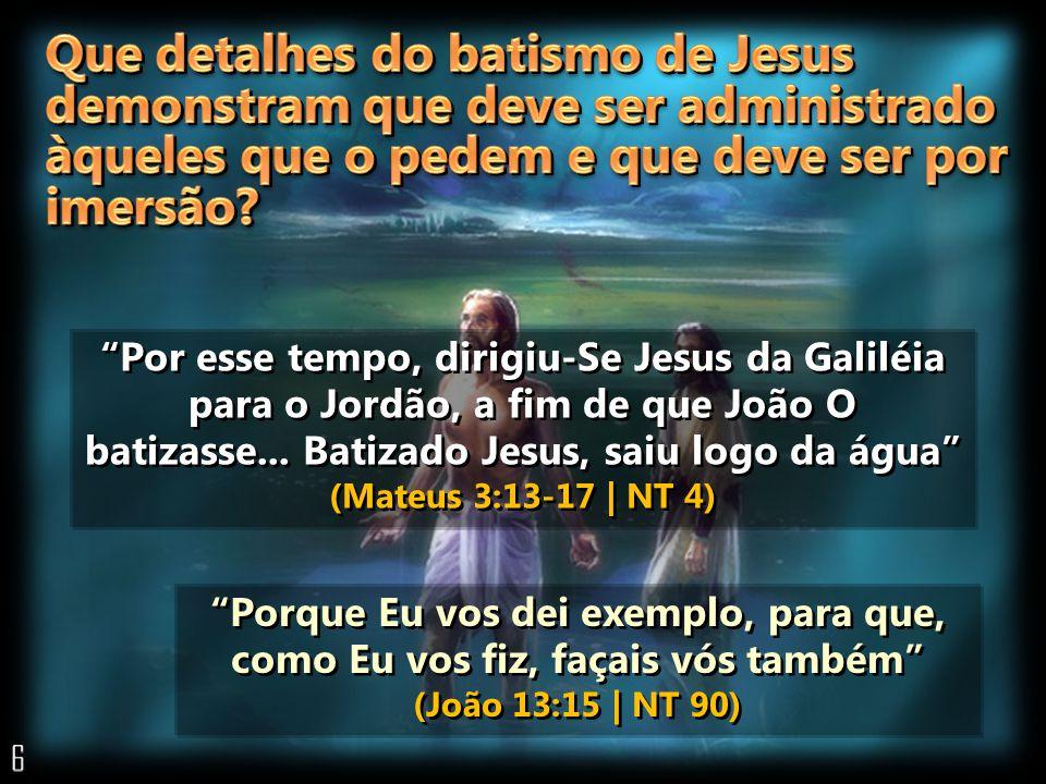 Por esse tempo, dirigiu-Se Jesus da Galiléia para o Jordão, a fim de que João O batizasse... Batizado Jesus, saiu logo da água (Mateus 3:13-17 | NT 4)