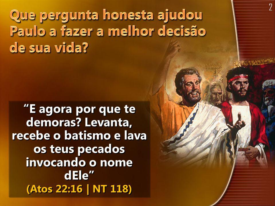 E agora por que te demoras? Levanta, recebe o batismo e lava os teus pecados invocando o nome dEle (Atos 22:16 | NT 118)