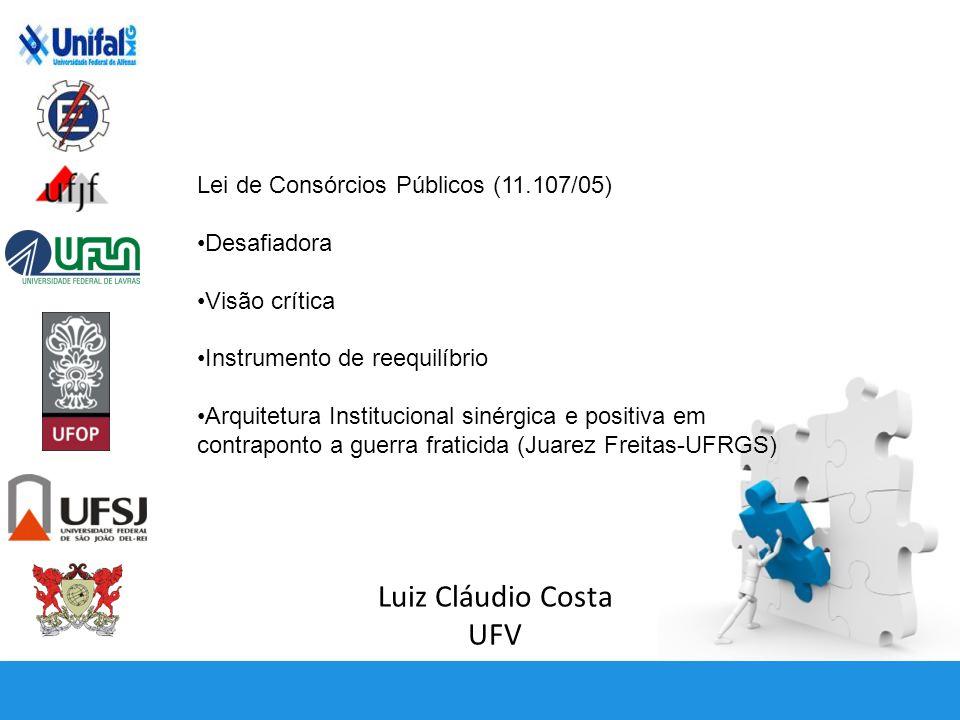 Luiz Cláudio Costa UFV Lei de Consórcios Públicos (11.107/05) Desafiadora Visão crítica Instrumento de reequilíbrio Arquitetura Institucional sinérgica e positiva em contraponto a guerra fraticida (Juarez Freitas-UFRGS)