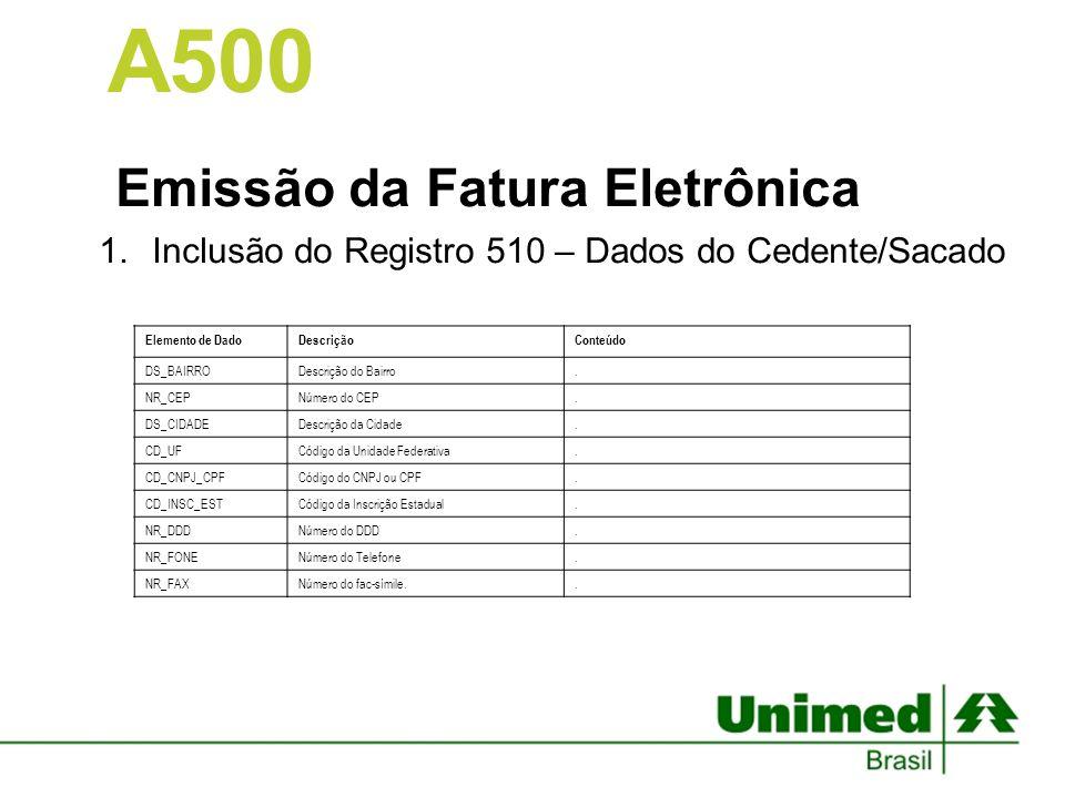 Emissão da Fatura Eletrônica 1.Inclusão do Registro 510 – Dados do Cedente/Sacado A500 Elemento de DadoDescriçãoConteúdo DS_BAIRRODescrição do Bairro.