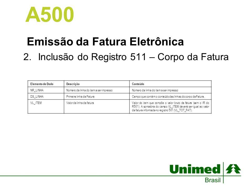 Emissão da Fatura Eletrônica 2.Inclusão do Registro 511 – Corpo da Fatura A500 Elemento de DadoDescriçãoConteúdo NR_LINHANúmero da linha do item a ser