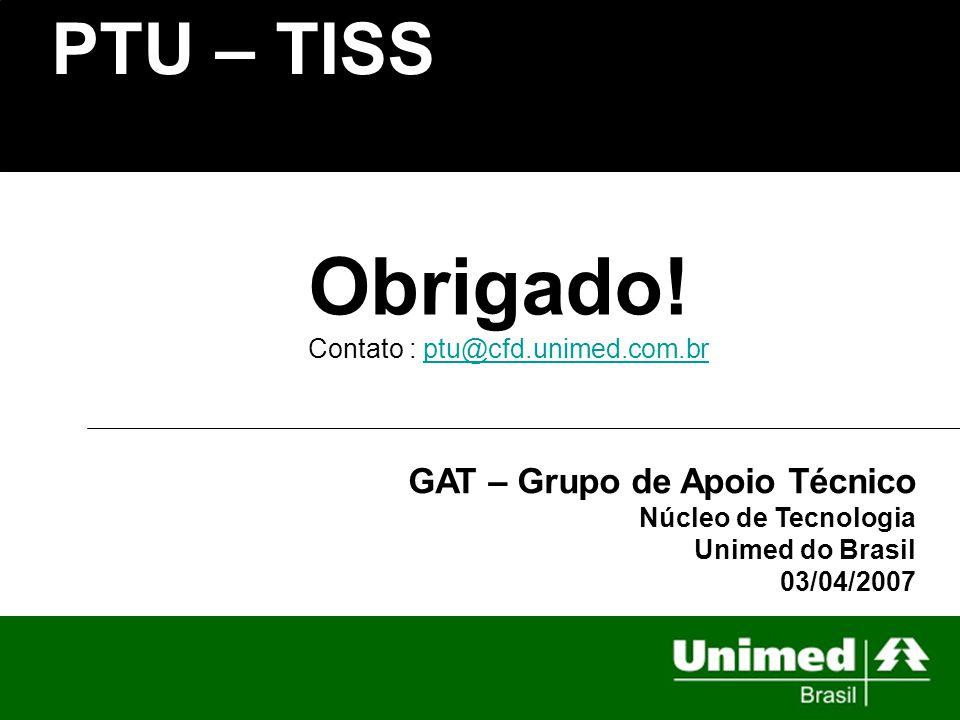 PTU – TISS GAT – Grupo de Apoio Técnico Núcleo de Tecnologia Unimed do Brasil 03/04/2007 Obrigado! Contato : ptu@cfd.unimed.com.brptu@cfd.unimed.com.b