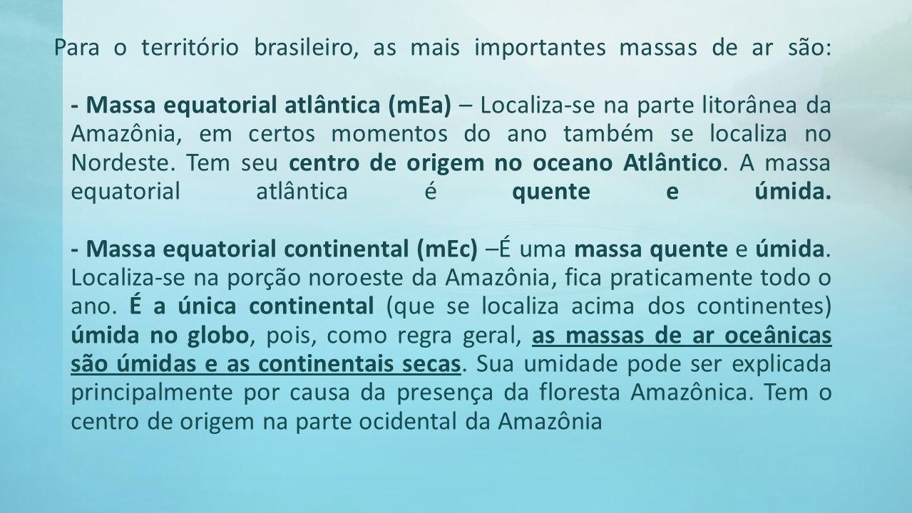 Para o território brasileiro, as mais importantes massas de ar são: - Massa equatorial atlântica (mEa) – Localiza-se na parte litorânea da Amazônia, e