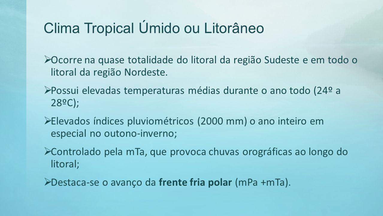 Clima Tropical Úmido ou Litorâneo Ocorre na quase totalidade do litoral da região Sudeste e em todo o litoral da região Nordeste. Possui elevadas temp