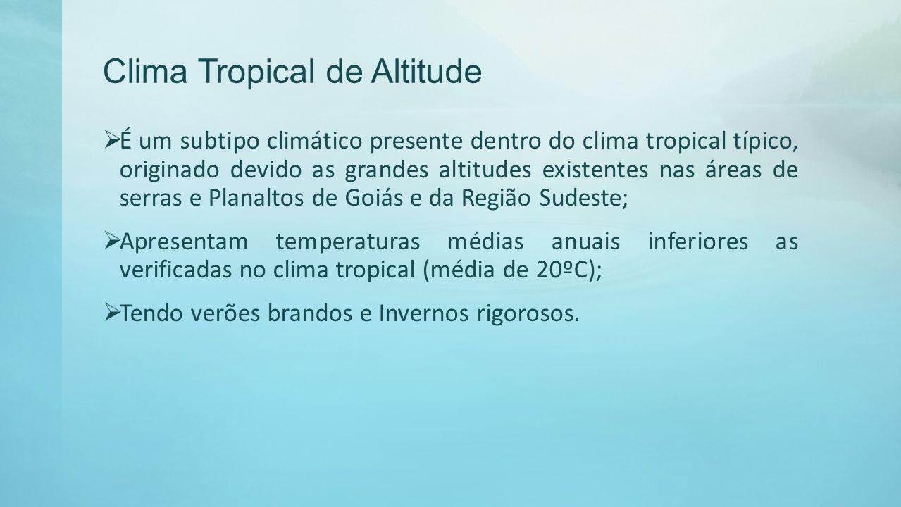 Clima Tropical de Altitude É um subtipo climático presente dentro do clima tropical típico, originado devido as grandes altitudes existentes nas áreas
