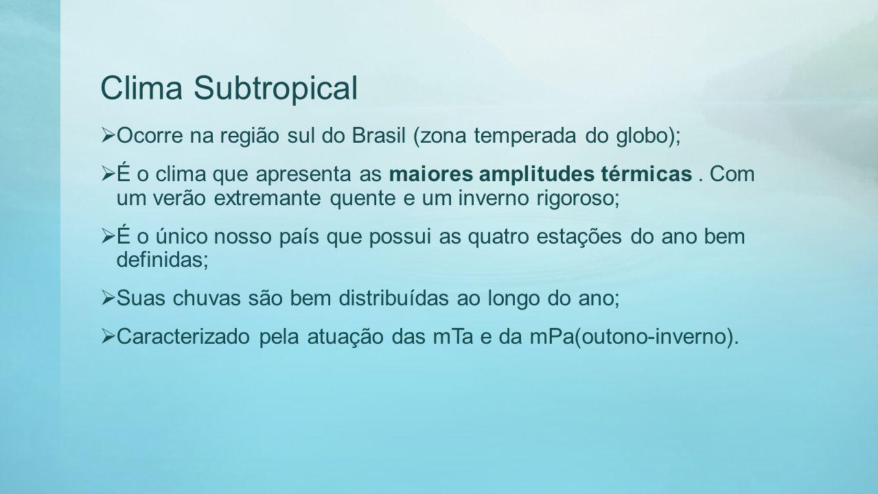 Clima Subtropical Ocorre na região sul do Brasil (zona temperada do globo); É o clima que apresenta as maiores amplitudes térmicas. Com um verão extre