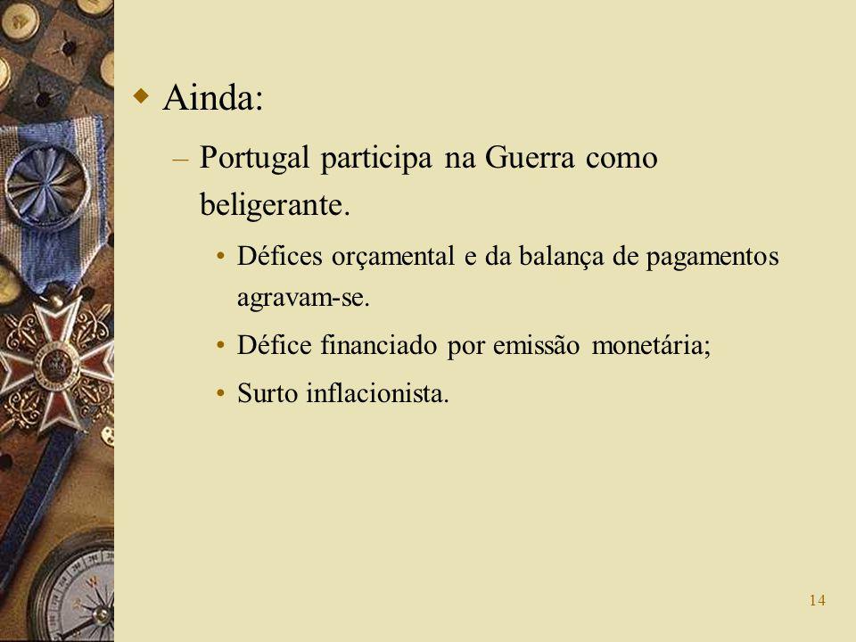14 Ainda: – Portugal participa na Guerra como beligerante. Défices orçamental e da balança de pagamentos agravam-se. Défice financiado por emissão mon