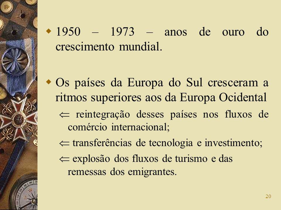 20 1950 – 1973 – anos de ouro do crescimento mundial. Os países da Europa do Sul cresceram a ritmos superiores aos da Europa Ocidental reintegração de
