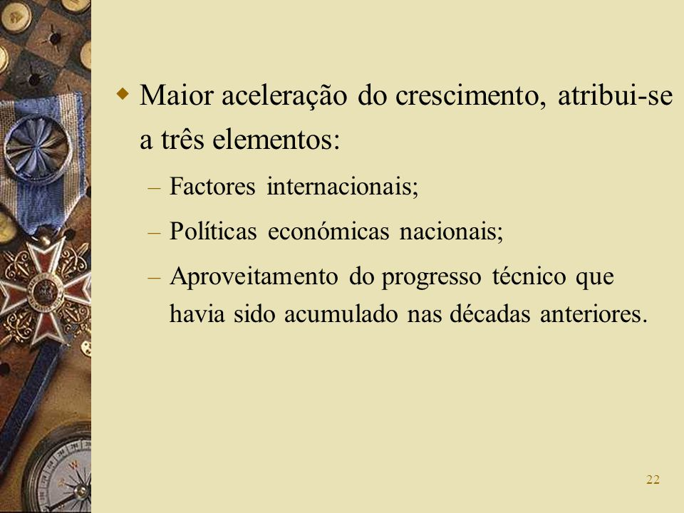 22 Maior aceleração do crescimento, atribui-se a três elementos: – Factores internacionais; – Políticas económicas nacionais; – Aproveitamento do prog