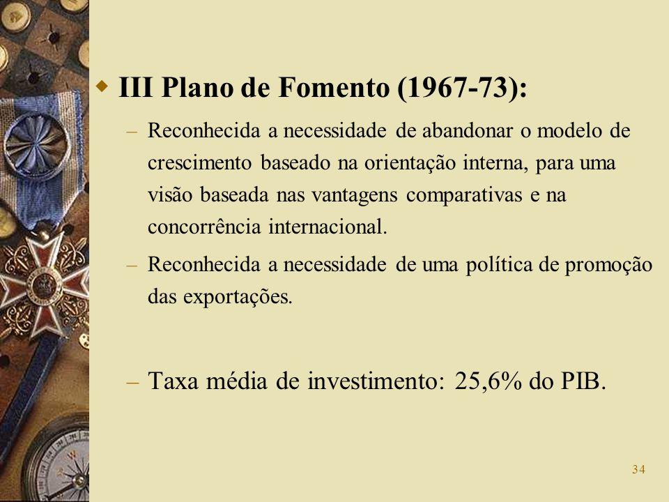 34 III Plano de Fomento (1967-73): – Reconhecida a necessidade de abandonar o modelo de crescimento baseado na orientação interna, para uma visão base