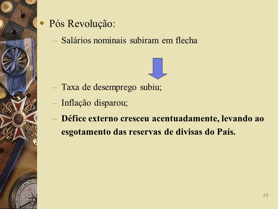 35 Pós Revolução: – Salários nominais subiram em flecha – Taxa de desemprego subiu; – Inflação disparou; – Défice externo cresceu acentuadamente, leva