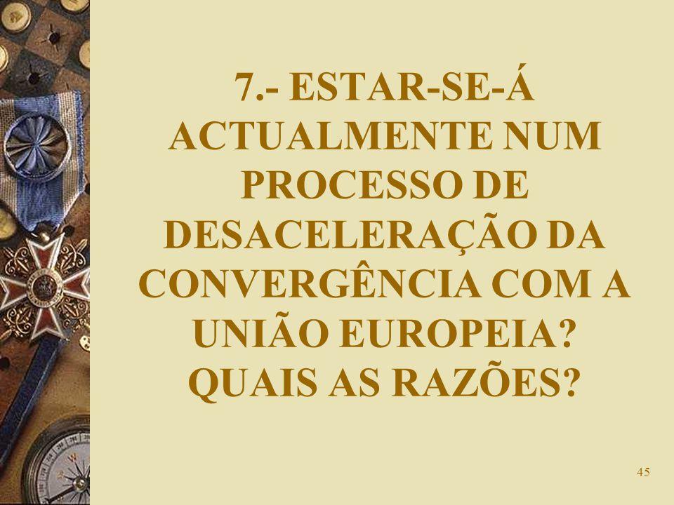 45 7.- ESTAR-SE-Á ACTUALMENTE NUM PROCESSO DE DESACELERAÇÃO DA CONVERGÊNCIA COM A UNIÃO EUROPEIA? QUAIS AS RAZÕES?