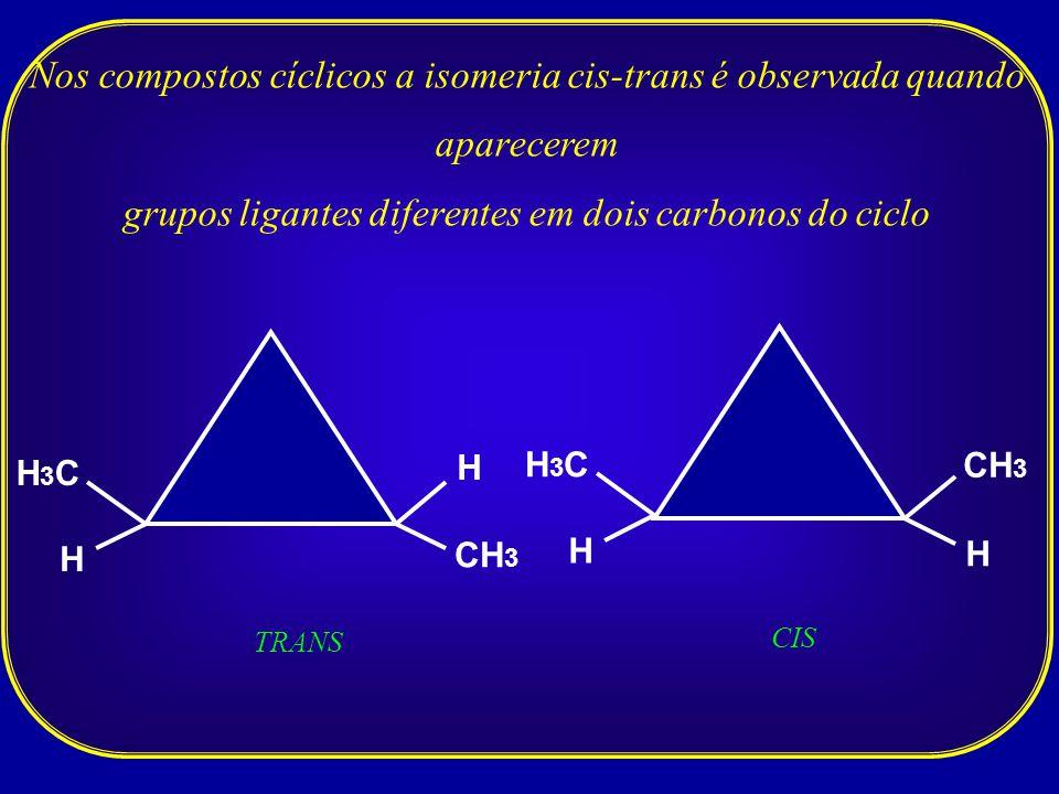 Nos compostos cíclicos a isomeria cis-trans é observada quando aparecerem grupos ligantes diferentes em dois carbonos do ciclo H CH 3 H H3CH3C TRANS H CH 3 H H3CH3C CIS