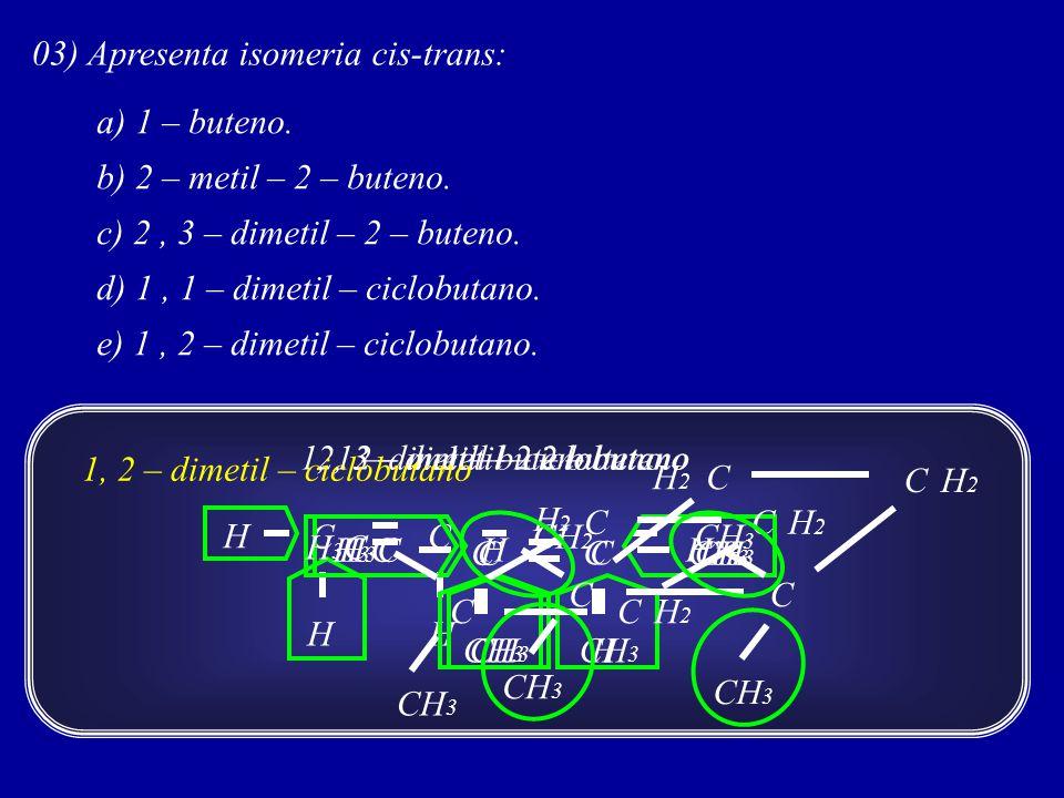 03) Apresenta isomeria cis-trans: a) 1 – buteno.b) 2 – metil – 2 – buteno.