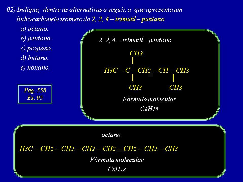 02) Indique, dentre as alternativas a seguir, a que apresenta um hidrocarboneto isômero do 2, 2, 4 – trimetil – pentano.