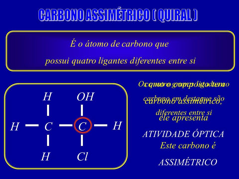 É o átomo de carbono que possui quatro ligantes diferentes entre si C CH H ClH H OH Os quatro grupos ligados ao carbono em destaque são diferentes entre si Este carbono é ASSIMÉTRICO como o composto tem carbono assimétrico, ele apresenta ATIVIDADE ÓPTICA
