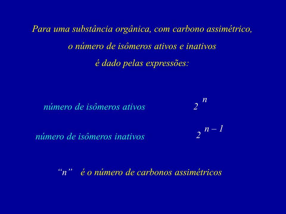 Para uma substância orgânica, com carbono assimétrico, o número de isômeros ativos e inativos é dado pelas expressões: 2 n 2 n – 1 número de isômeros ativos número de isômeros inativos né o número de carbonos assimétricos