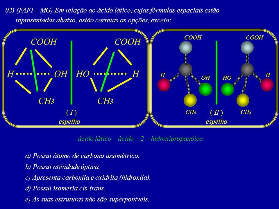 02) (FAFI – MG) Em relação ao ácido lático, cujas fórmulas espaciais estão representadas abaixo, estão corretas as opções, exceto: a) Possui átomo de carbono assimétrico.