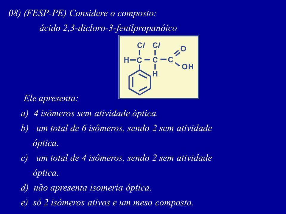 08) (FESP-PE) Considere o composto: ácido 2,3-dicloro-3-fenilpropanóico Ele apresenta: a) 4 isômeros sem atividade óptica.