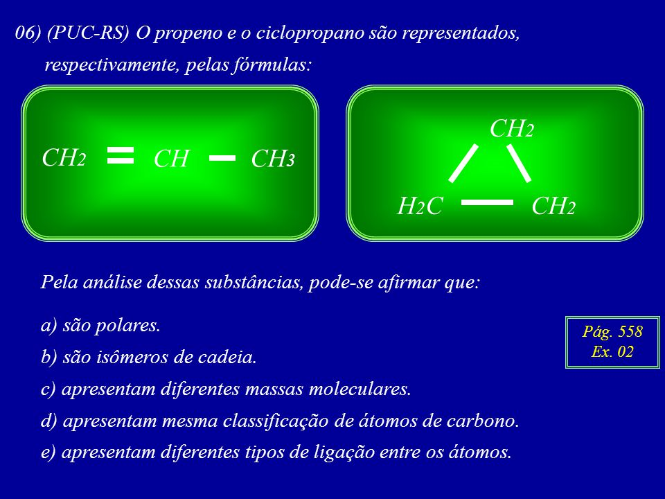CH CH 2 CH 3 06) (PUC-RS) O propeno e o ciclopropano são representados, respectivamente, pelas fórmulas: CH 2 H2CH2C Pela análise dessas substâncias, pode-se afirmar que: a) são polares.