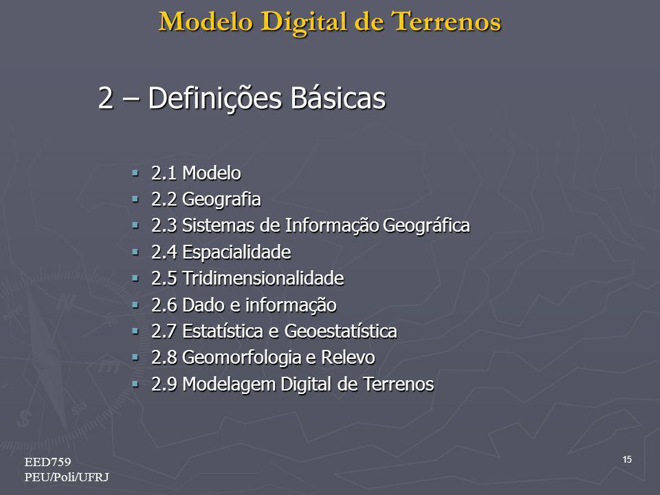 Modelo Digital de Terrenos 15 EED759 PEU/Poli/UFRJ 2 – Definições Básicas 2.1 Modelo 2.1 Modelo 2.2 Geografia 2.2 Geografia 2.3 Sistemas de Informação