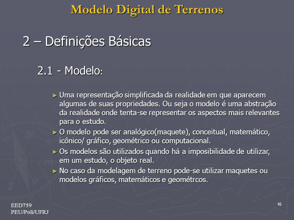 Modelo Digital de Terrenos 16 EED759 PEU/Poli/UFRJ 2 – Definições Básicas 2.1 - Modelo : Uma representação simplificada da realidade em que aparecem a