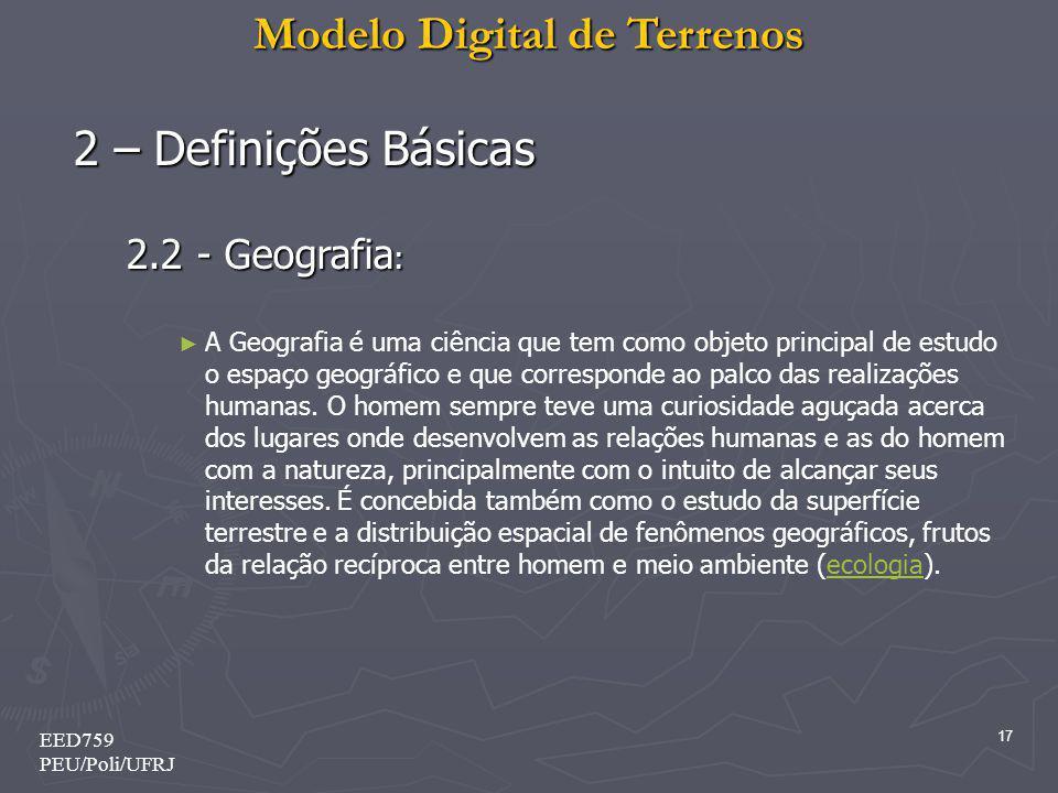 Modelo Digital de Terrenos 17 EED759 PEU/Poli/UFRJ 2 – Definições Básicas 2.2 - Geografia : A Geografia é uma ciência que tem como objeto principal de