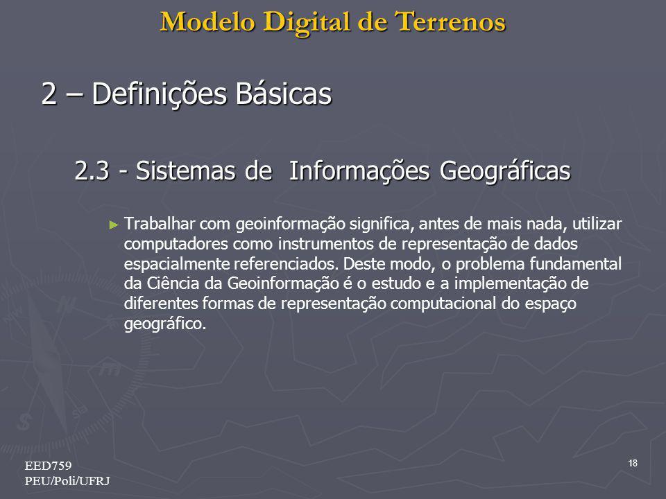 Modelo Digital de Terrenos 18 EED759 PEU/Poli/UFRJ 2 – Definições Básicas 2.3 - Sistemas de Informações Geográficas Trabalhar com geoinformação signif