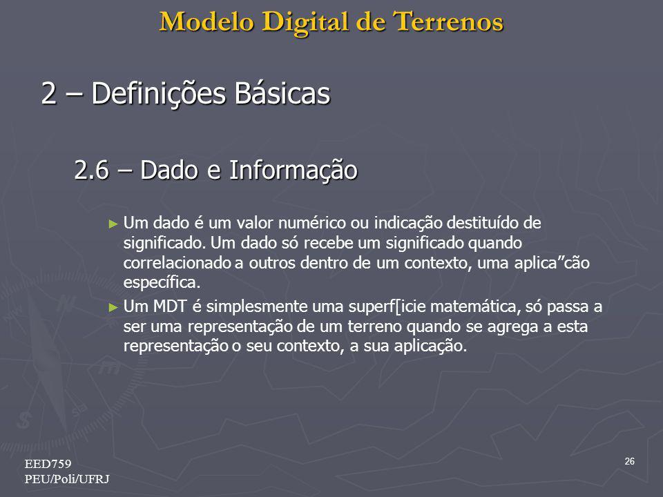 Modelo Digital de Terrenos 26 EED759 PEU/Poli/UFRJ 2 – Definições Básicas 2.6 – Dado e Informação Um dado é um valor numérico ou indicação destituído