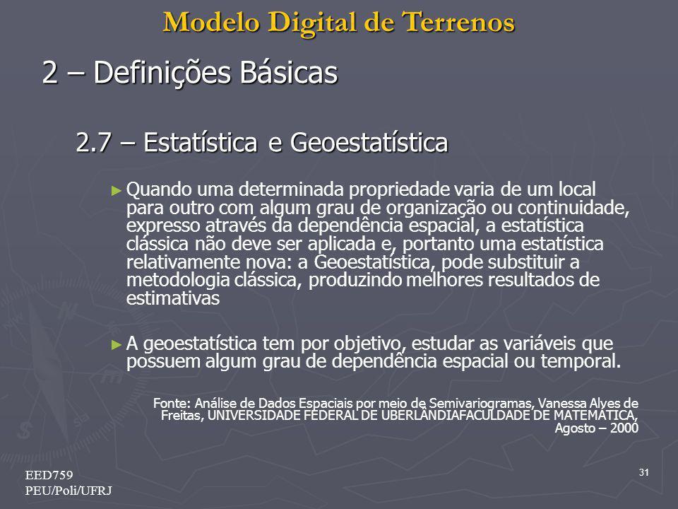 Modelo Digital de Terrenos 31 EED759 PEU/Poli/UFRJ 2 – Definições Básicas 2.7 – Estatística e Geoestatística Quando uma determinada propriedade varia