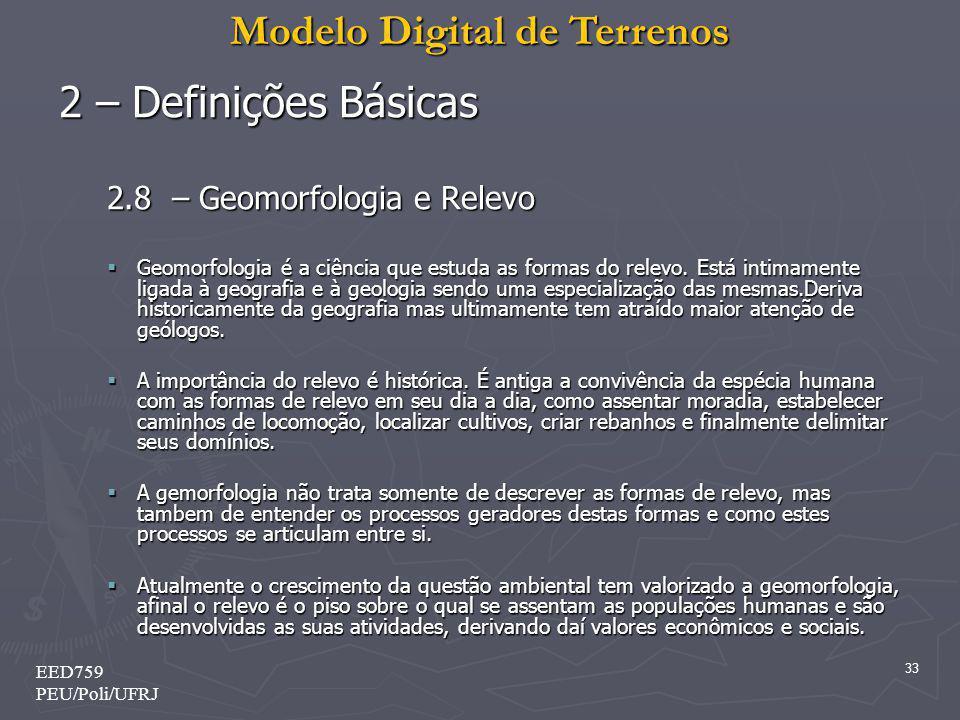 Modelo Digital de Terrenos 33 EED759 PEU/Poli/UFRJ 2 – Definições Básicas 2.8 – Geomorfologia e Relevo Geomorfologia é a ciência que estuda as formas