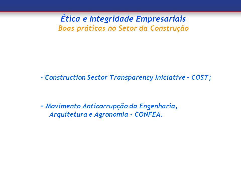 Ética e Integridade Empresariais Boas práticas no Setor da Construção - Construction Sector Transparency Iniciative – COST; - Movimento Anticorrupção
